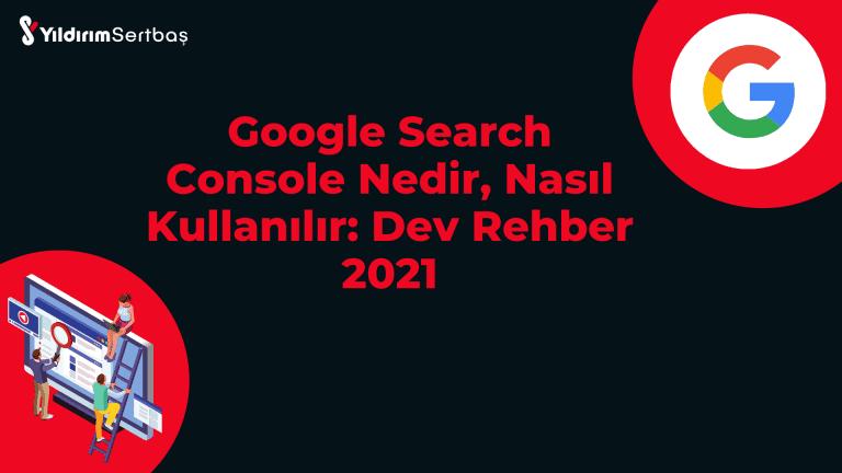 Google Search Console Nedir, Nasıl Kullanılır: Dev Rehber 2021