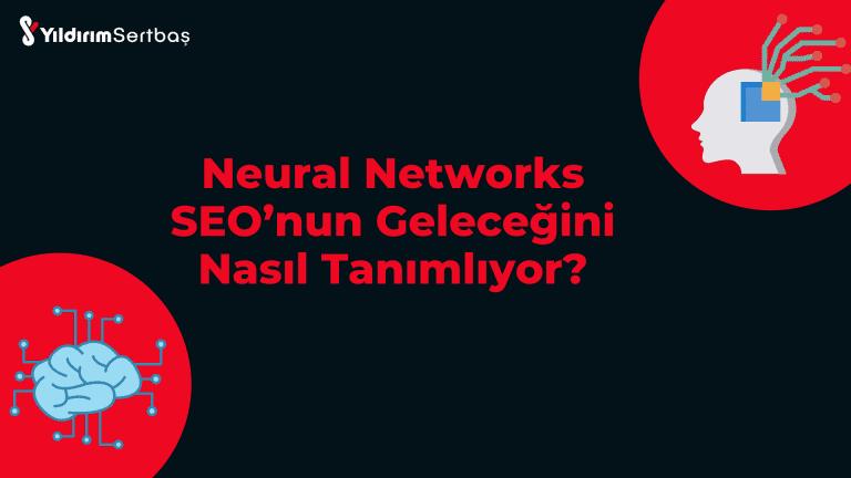 Neural Networks SEO'nun Geleceğini Nasıl Tanımlıyor?