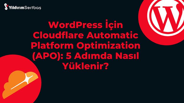 WordPress İçin Cloudflare Automatic Platform Optimization (APO): 5 Adımda Nasıl Yüklenir?