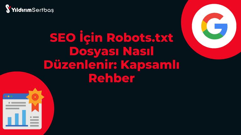SEO İçin Robots.txt Dosyası Nasıl Oluşturulur Ve Düzenlenir: Kapsamlı Rehber