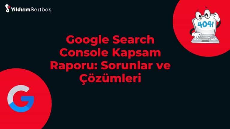 Google Search Console Kapsam Raporu: Sorunlar ve Çözümleri