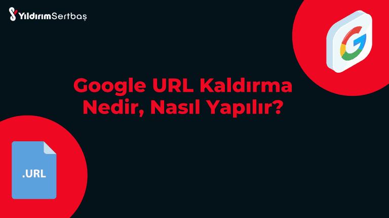 Google URL Kaldırma Nedir, Nasıl Yapılır?