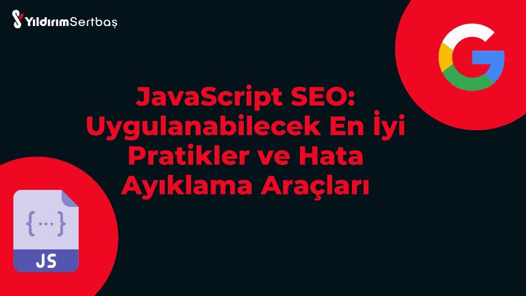 JavaScript SEO: Uygulanabilecek En İyi Pratikler ve Hata Ayıklama Araçları