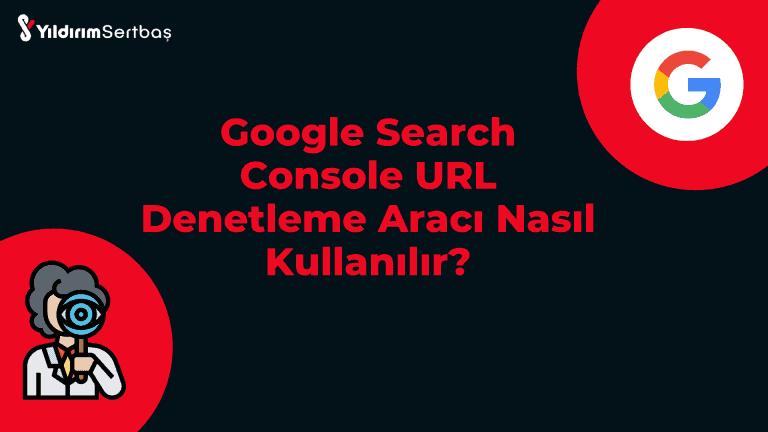 Google Search Console URL Denetleme Aracı Nasıl Kullanılır?