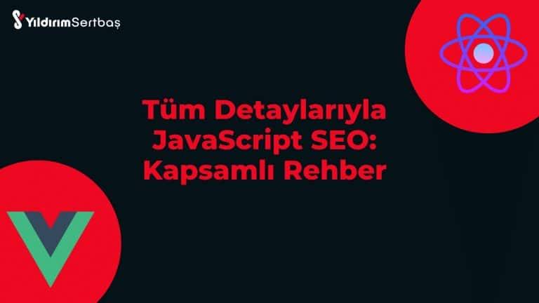Tüm Detaylarıyla JavaScript SEO: Kapsamlı Rehber