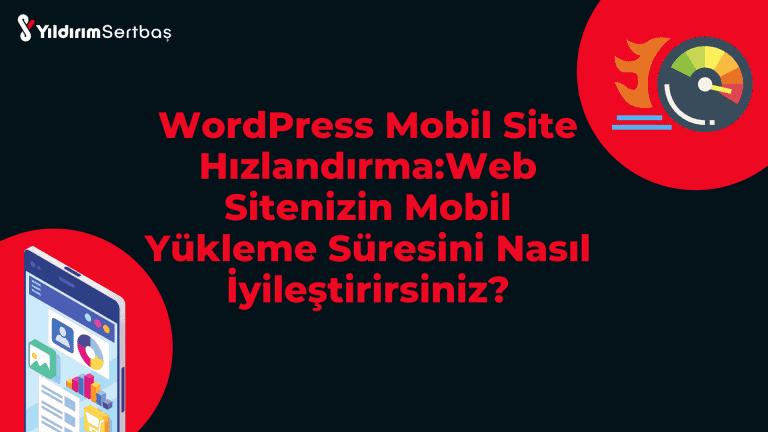 WordPress Mobil Site Hızlandırma:Web Sitenizin Mobil Yükleme Süresini Nasıl İyileştirirsiniz?